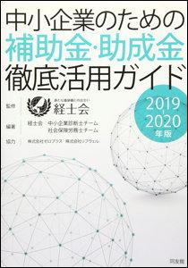 中小企業のための補助金・助成金徹底活用ガイド 2019-20年度版